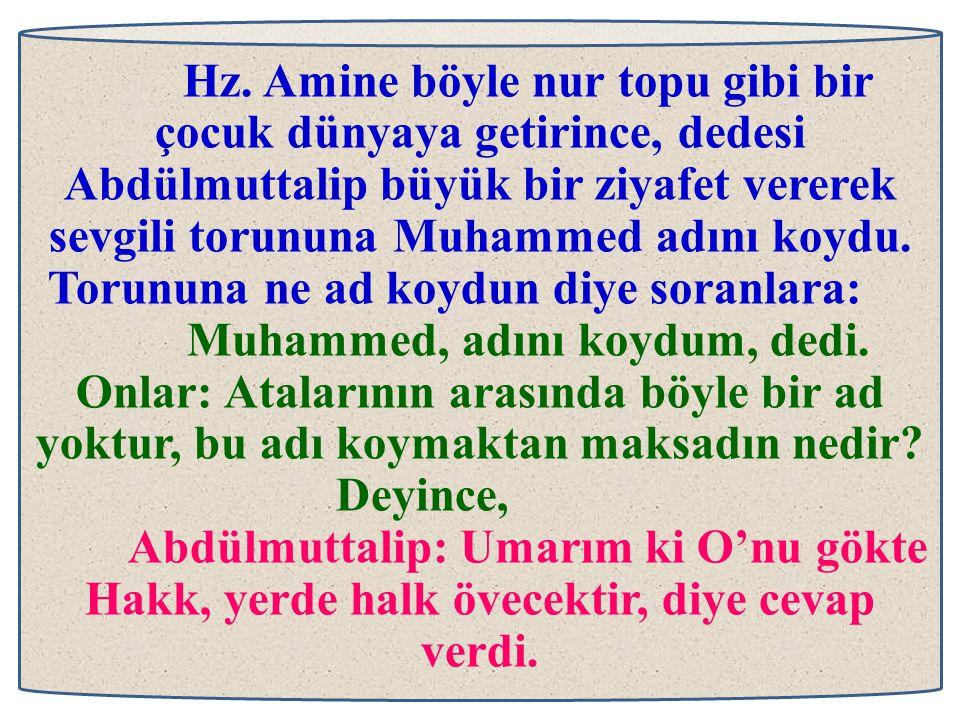 Hz. Amine böyle nur topu gibi bir çocuk dünyaya getirince, dedesi Abdülmuttalip büyük bir ziyafet vererek sevgili torununa Muhammed adını koydu. Torun