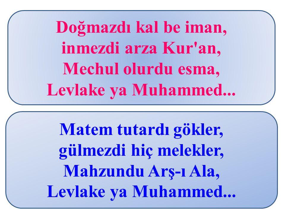 Doğmazdı kal be iman, inmezdi arza Kur'an, Mechul olurdu esma, Levlake ya Muhammed... Matem tutardı gökler, gülmezdi hiç melekler, Mahzundu Arş-ı Ala,