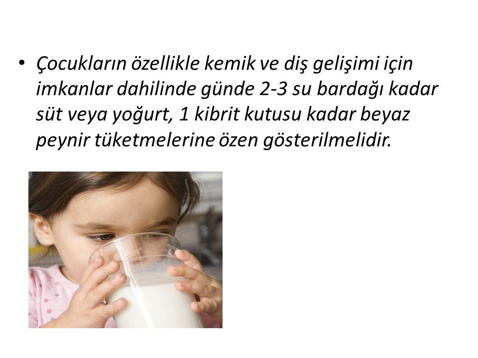 • Çocukların özellikle kemik ve diş gelişimi için imkanlar dahilinde günde 2-3 su bardağı kadar süt veya yoğurt, 1 kibrit kutusu kadar beyaz peynir tüketmelerine özen gösterilmelidir.