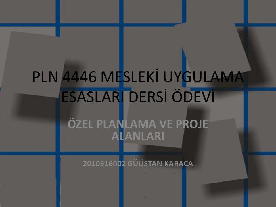 PLN 4446 MESLEKİ UYGULAMA ESASLARI DERSİ ÖDEVİ ÖZEL PLANLAMA VE PROJE ALANLARI 2010516002 GÜLİSTAN KARACA