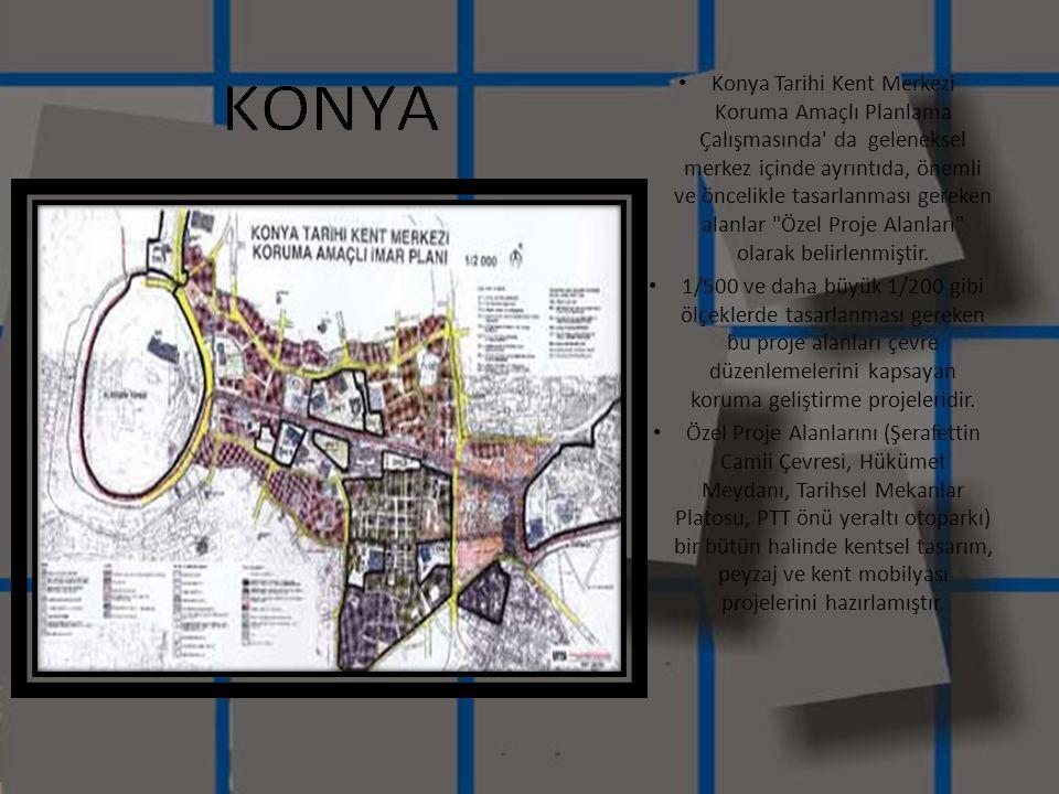 • Konya Tarihi Kent Merkezi Koruma Amaçlı Planlama Çalışmasında' da geleneksel merkez içinde ayrıntıda, önemli ve öncelikle tasarlanması gereken alanl