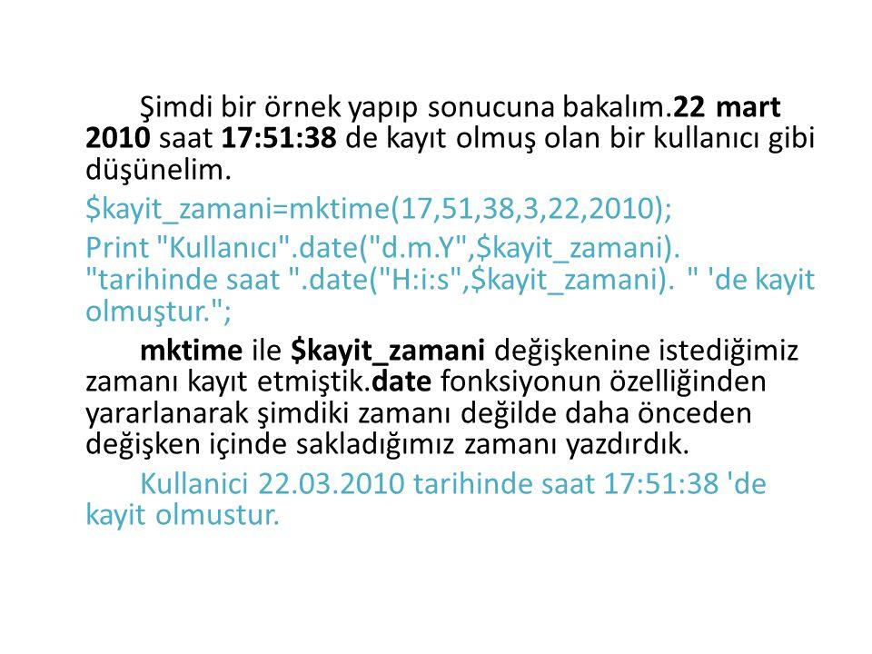 Şimdi bir örnek yapıp sonucuna bakalım.22 mart 2010 saat 17:51:38 de kayıt olmuş olan bir kullanıcı gibi düşünelim. $kayit_zamani=mktime(17,51,38,3,22
