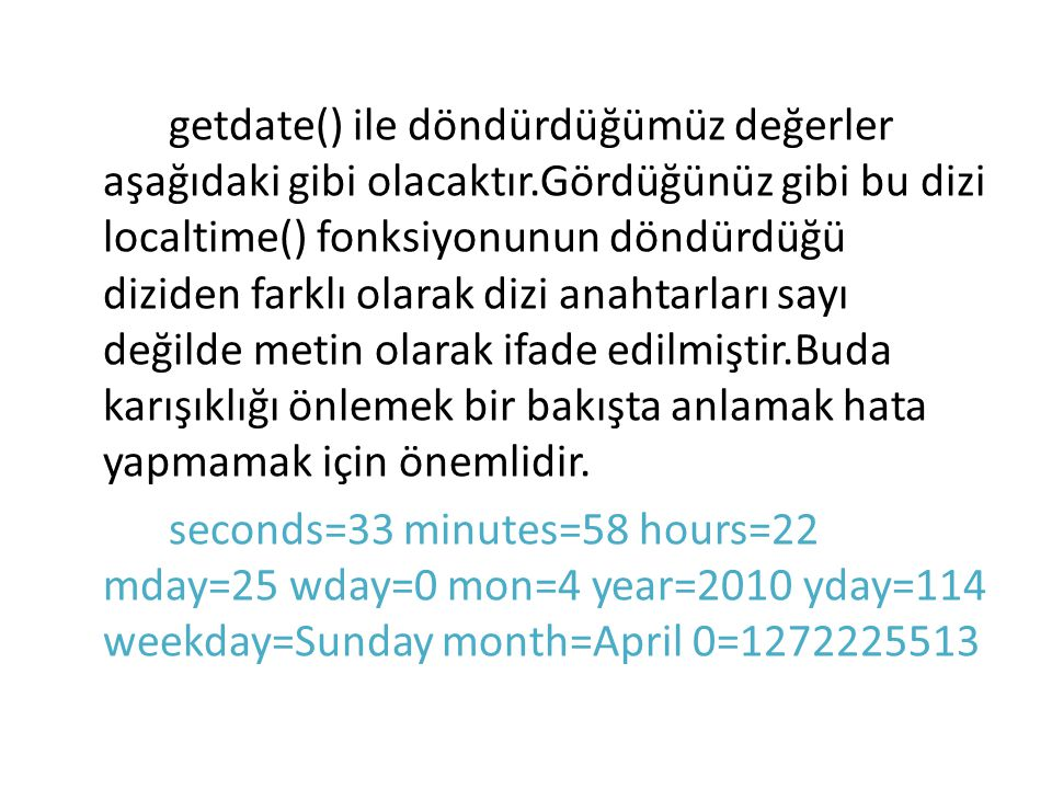 seconds=33 saniye minutes=58 dakika hours=22 saat mday=25 ayın kaçıncı günü wday=0 haftanın kaçıncı günü (0-pazar, 1-pazartesi...) mon=4 hangi ay (1-ocak, 2-şubat...) year=2010 yıl yday=114 yılın kaçıncı günü (0 dan başlayarak....) weekday=Sunday günün adı month=April ayın adı 0=1272225513Unix sistemlerinde Epoch biçiminde zaman bilgisi 01.01.1970 saat:00:00:00 itibaren şu ana kadar geçen saniye