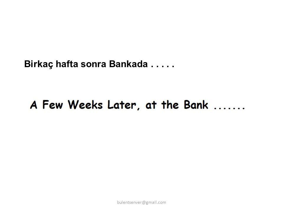 Birkaç hafta sonra Bankada..... bulentsenver@gmail.com