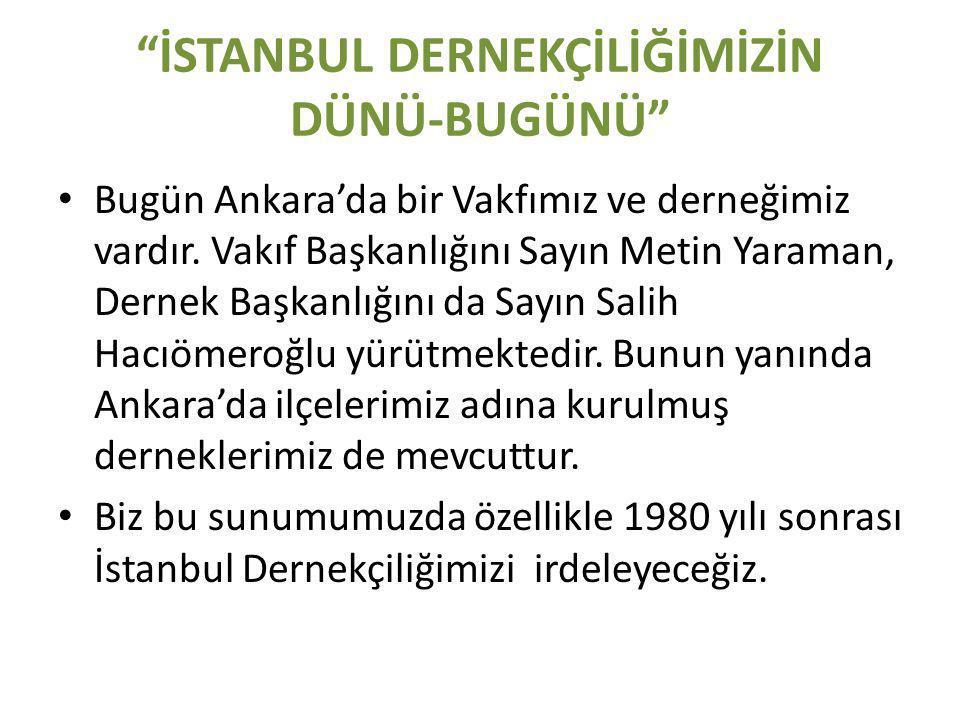 İSTANBUL DERNEKÇİLİĞİMİZİN DÜNÜ-BUGÜNÜ • Bugün Ankara'da bir Vakfımız ve derneğimiz vardır.