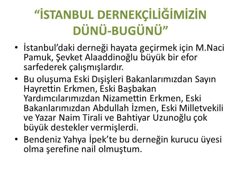 İSTANBUL DERNEKÇİLİĞİMİZİN DÜNÜ-BUGÜNÜ • İstanbul'daki derneği hayata geçirmek için M.Naci Pamuk, Şevket Alaaddinoğlu büyük bir efor sarfederek çalışmışlardır.