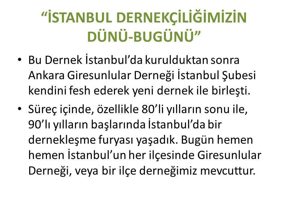 İSTANBUL DERNEKÇİLİĞİMİZİN DÜNÜ-BUGÜNÜ • Bu Dernek İstanbul'da kurulduktan sonra Ankara Giresunlular Derneği İstanbul Şubesi kendini fesh ederek yeni dernek ile birleşti.