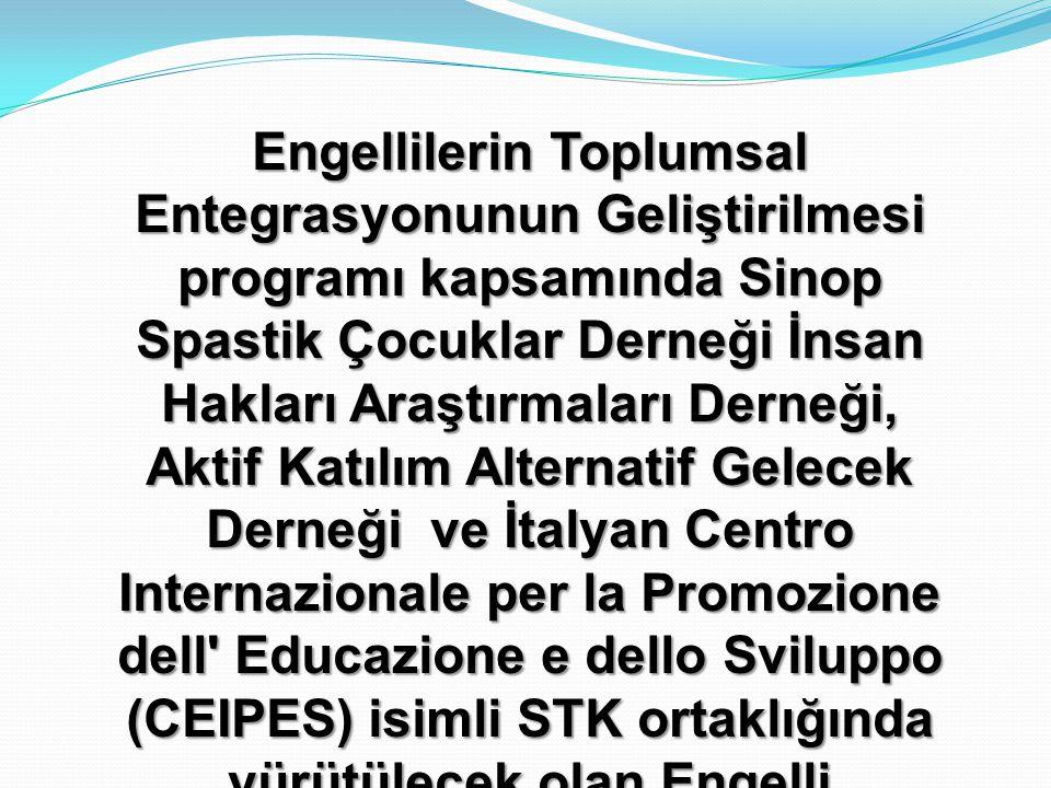 Engellilerin Toplumsal Entegrasyonunun Geliştirilmesi programı kapsamında Sinop Spastik Çocuklar Derneği İnsan Hakları Araştırmaları Derneği, Aktif Katılım Alternatif Gelecek Derneği ve İtalyan Centro Internazionale per la Promozione dell Educazione e dello Sviluppo (CEIPES) isimli STK ortaklığında yürütülecek olan Engelli STK'larının Lobicilik ve Hak Temelli Yaklaşımlar Konusundaki Kapasitesinin Güçlendirilmesi isimli projesinin başlangıç toplantısına hoş geldiniz.