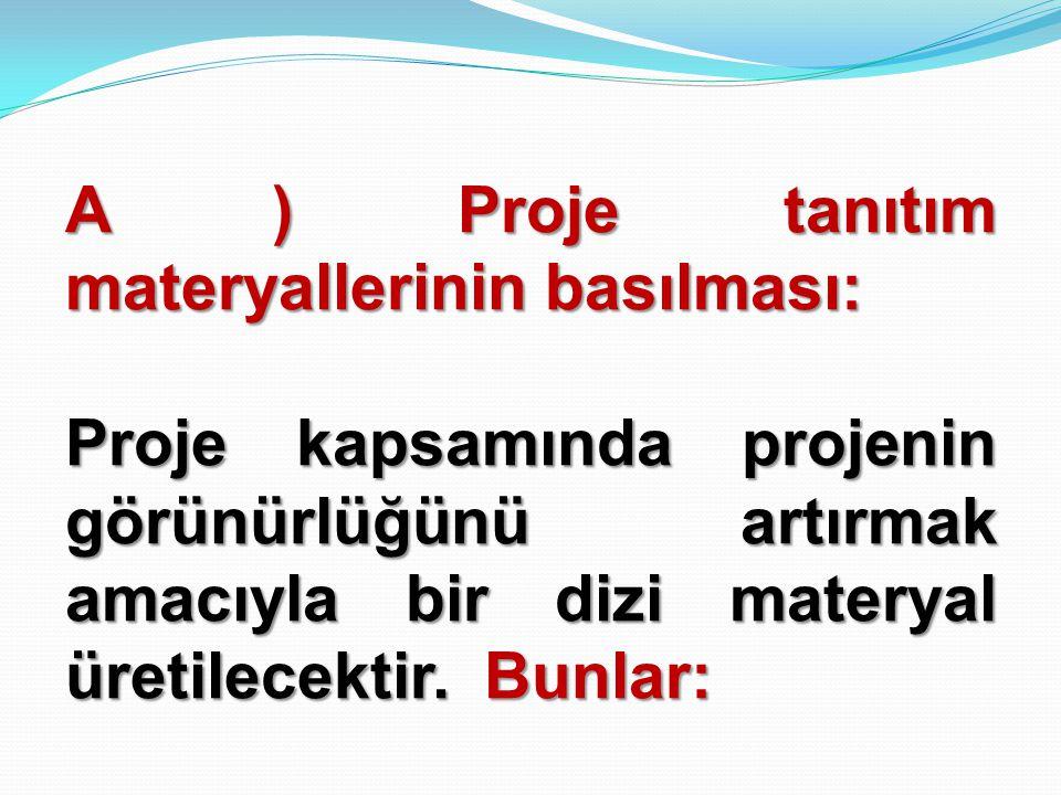A ) Proje tanıtım materyallerinin basılması: Proje kapsamında projenin görünürlüğünü artırmak amacıyla bir dizi materyal üretilecektir.