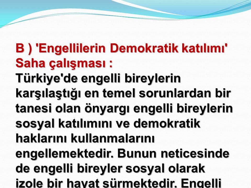 B ) Engellilerin Demokratik katılımı Saha çalışması : Türkiye de engelli bireylerin karşılaştığı en temel sorunlardan bir tanesi olan önyargı engelli bireylerin sosyal katılımını ve demokratik haklarını kullanmalarını engellemektedir.