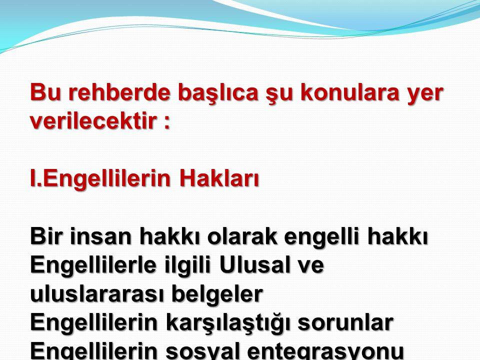 Bu rehberde başlıca şu konulara yer verilecektir : I.Engellilerin Hakları Bir insan hakkı olarak engelli hakkı Engellilerle ilgili Ulusal ve uluslararası belgeler Engellilerin karşılaştığı sorunlar Engellilerin sosyal entegrasyonu Dünyada ve Türkiye'de iyi örneklikler