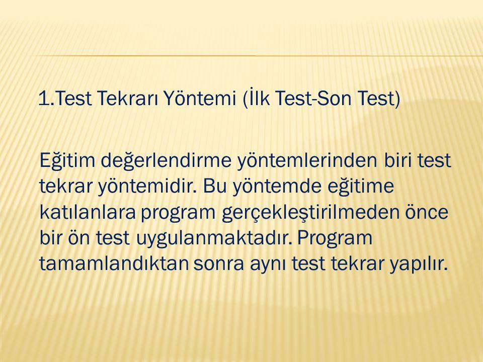 1.Test Tekrarı Yöntemi (İlk Test-Son Test) Eğitim değerlendirme yöntemlerinden biri test tekrar yöntemidir. Bu yöntemde eğitime katılanlara program ge