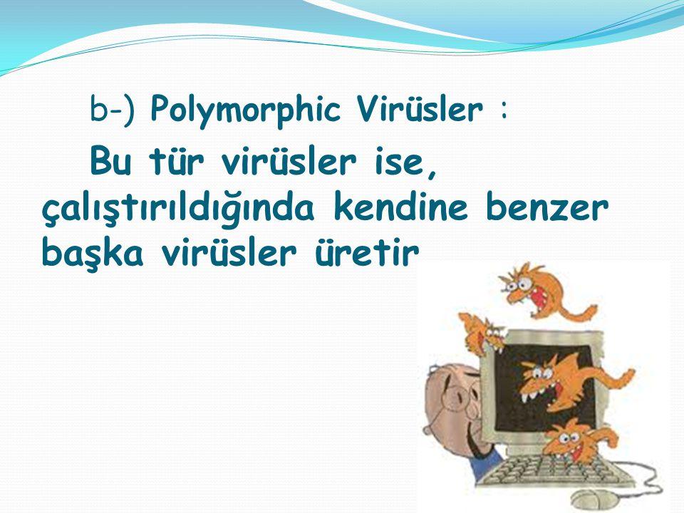 b-) Polymorphic Virüsler : Bu tür virüsler ise, çalıştırıldığında kendine benzer başka virüsler üretir.