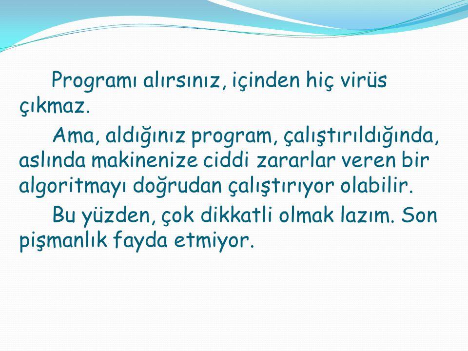 Programı alırsınız, içinden hiç virüs çıkmaz. Ama, aldığınız program, çalıştırıldığında, aslında makinenize ciddi zararlar veren bir algoritmayı doğru