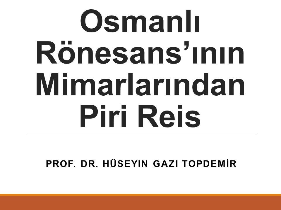 PROF. DR. HÜSEYIN GAZI TOPDEMİR Osmanlı Rönesans'ının Mimarlarından Piri Reis