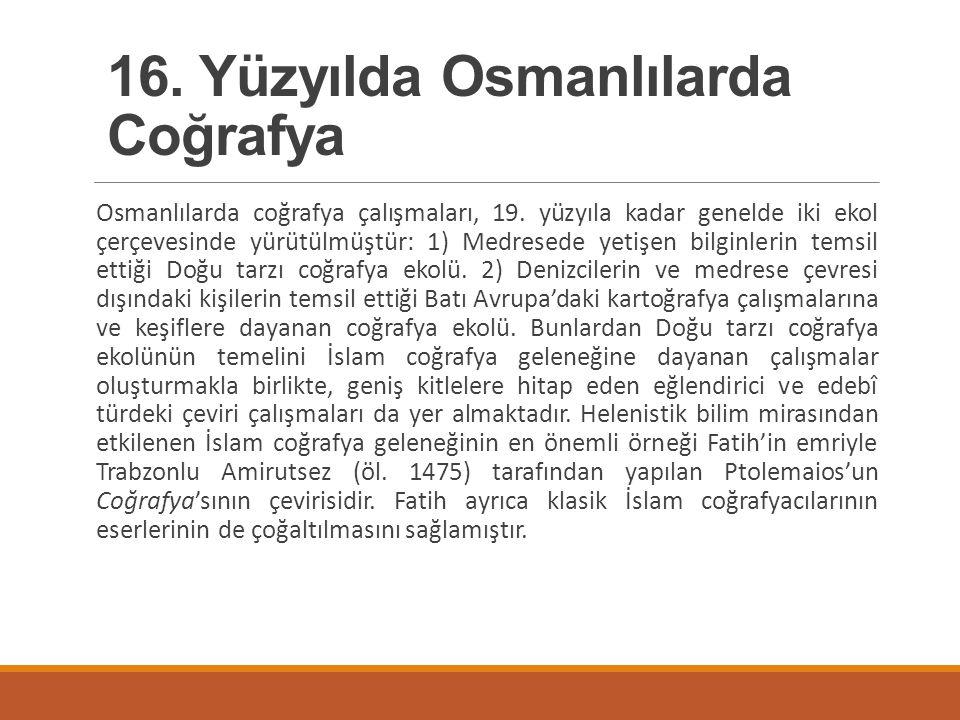 Osmanlılarda coğrafya çalışmaları, 19. yüzyıla kadar genelde iki ekol çerçevesinde yürütülmüştür: 1) Medresede yetişen bilginlerin temsil ettiği Doğu