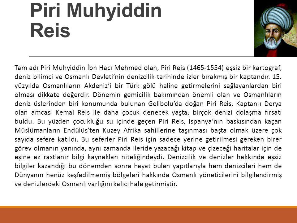 Piri Muhyiddin Reis Tam adı Piri Muhyiddîn İbn Hacı Mehmed olan, Piri Reis (1465-1554) eşsiz bir kartograf, deniz bilimci ve Osmanlı Devleti'nin deniz