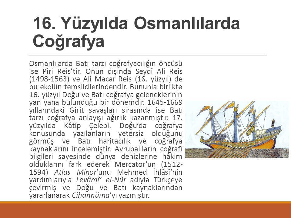 Osmanlılarda Batı tarzı coğrafyacılığın öncüsü ise Piri Reis'tir. Onun dışında Seydî Ali Reis (1498-1563) ve Ali Macar Reis (16. yüzyıl) de bu ekolün