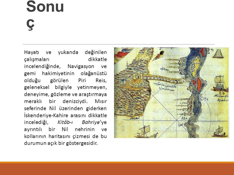 Sonu ç Hayatı ve yukarıda değinilen çalışmaları dikkatle incelendiğinde, Navigasyon ve gemi hakimiyetinin olağanüstü olduğu görülen Piri Reis, gelenek