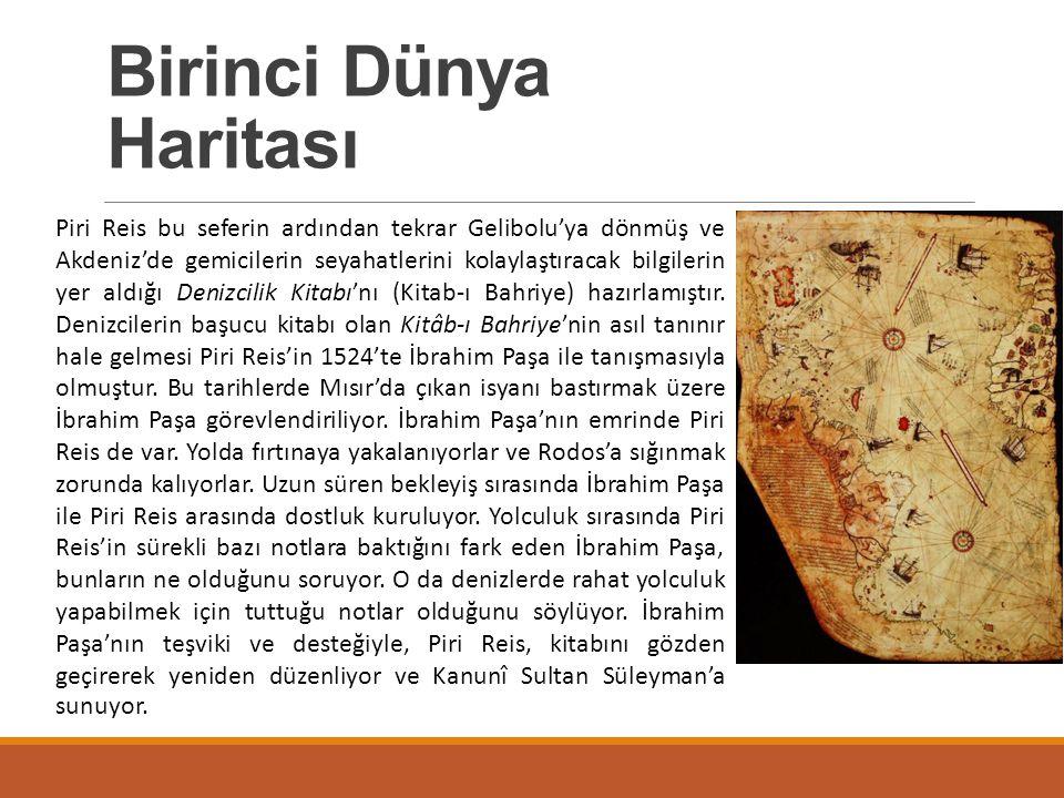 Birinci Dünya Haritası Dünya haritasının ve Kitâb-ı Bahriye'nin devletçe kabul edilmesi doğal olarak Piri Reis'in devlet adamları nazarında önemli hale gelmesine yol açmıştır.