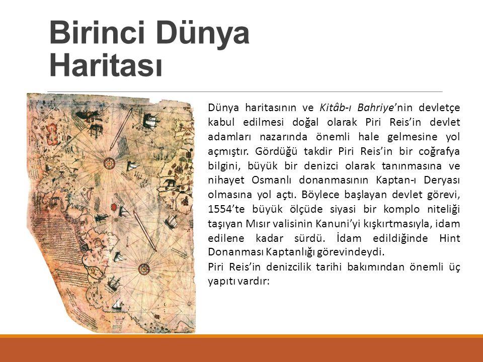 Birinci Dünya Haritası 1929 yılında Topkapı Sarayı nda bulunan bir harita parçası üzerindeki notlar okunduğunda, bunun Piri Reis'in 1513 yılında çizdiği ve 1517'de Mısır'da Sultan Selim'e (1512-1520) sunduğu haritanın bir parçası olduğu anlaşılmıştır.