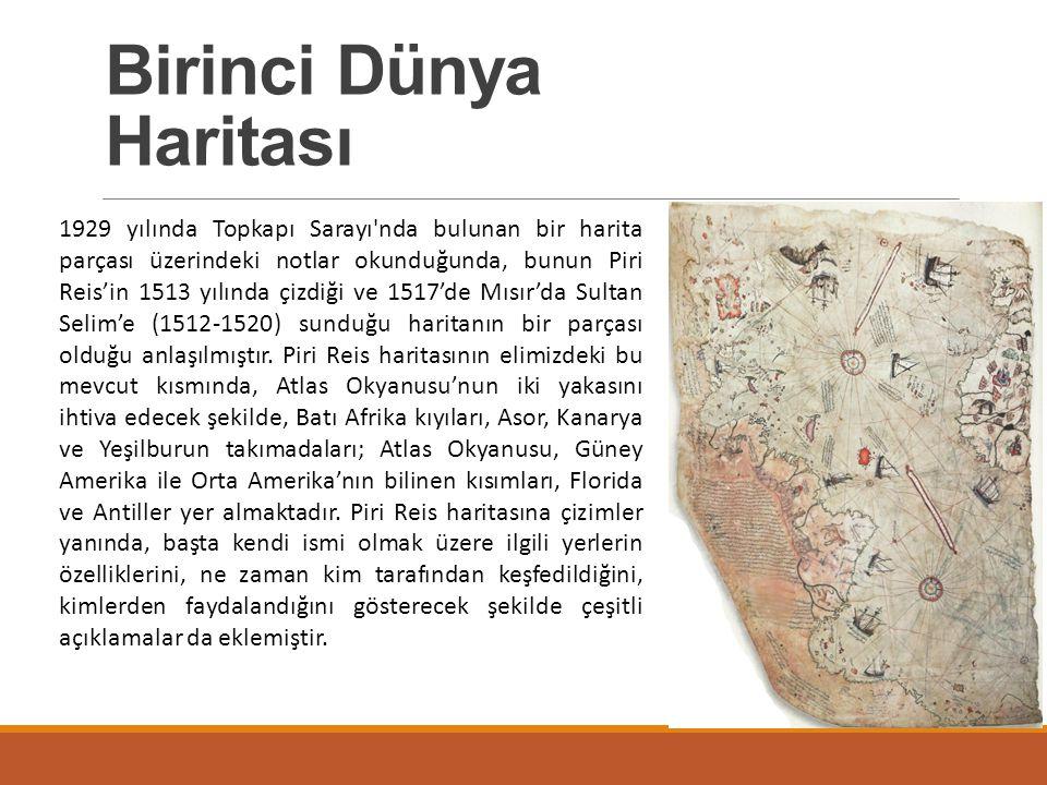 Birinci Dünya Haritası 1929 yılında Topkapı Sarayı'nda bulunan bir harita parçası üzerindeki notlar okunduğunda, bunun Piri Reis'in 1513 yılında çizdi
