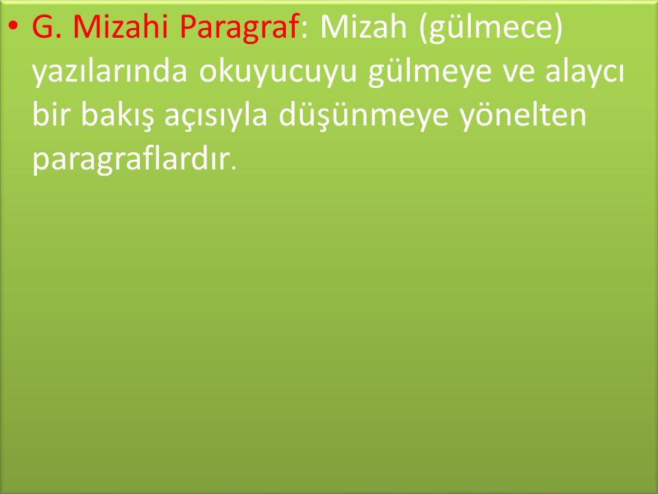 • G. Mizahi Paragraf: Mizah (gülmece) yazılarında okuyucuyu gülmeye ve alaycı bir bakış açısıyla düşünmeye yönelten paragraflardır.