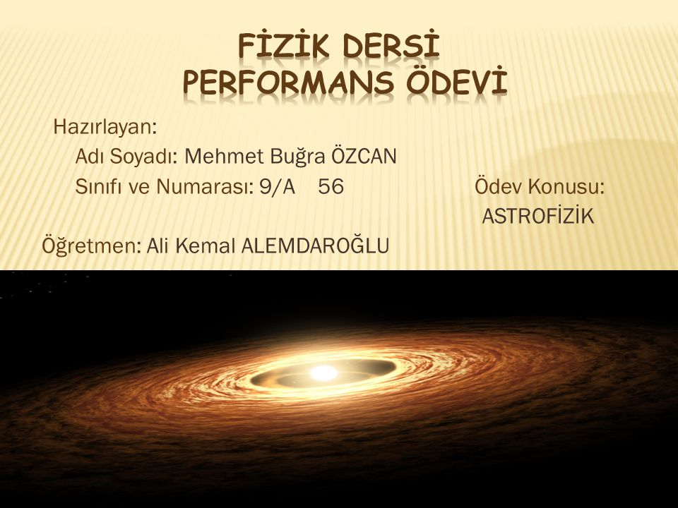 Hazırlayan: Adı Soyadı: Mehmet Buğra ÖZCAN Sınıfı ve Numarası: 9/A 56 Ödev Konusu: ASTROFİZİK Öğretmen: Ali Kemal ALEMDAROĞLU