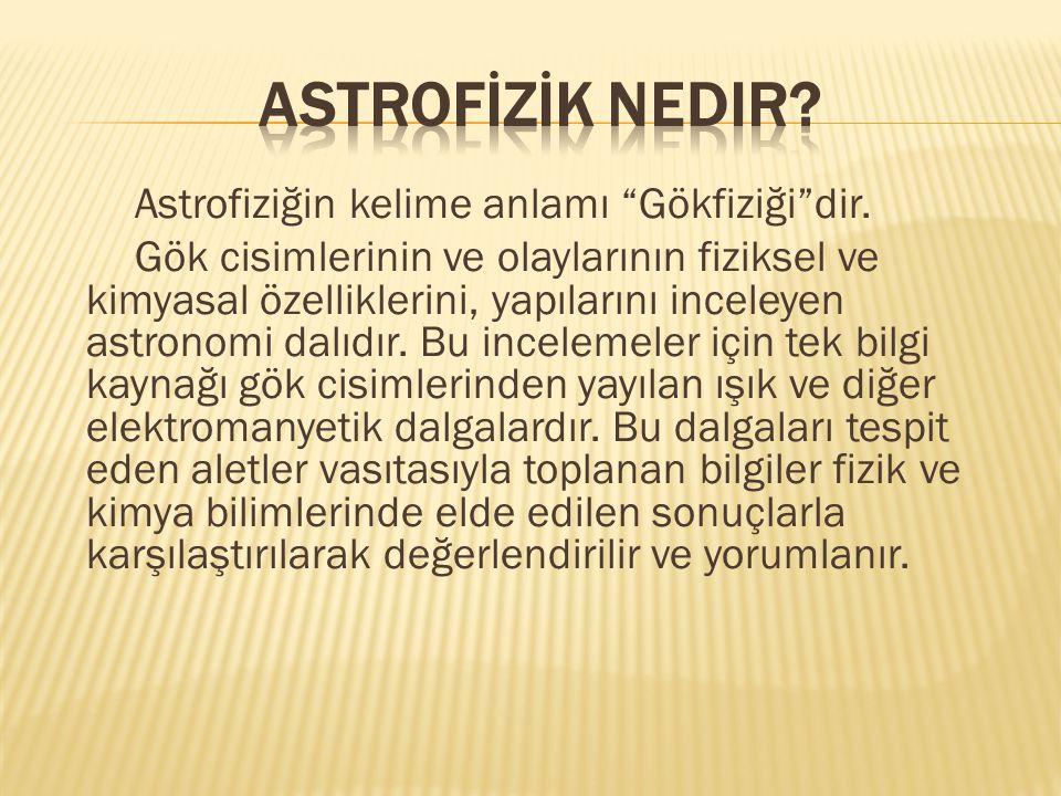 """Astrofiziğin kelime anlamı """"Gökfiziği""""dir. Gök cisimlerinin ve olaylarının fiziksel ve kimyasal özelliklerini, yapılarını inceleyen astronomi dalıdır."""