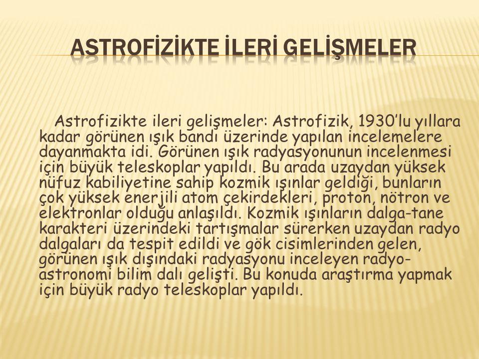 Astrofizikte ileri gelişmeler: Astrofizik, 1930'lu yıllara kadar görünen ışık bandı üzerinde yapılan incelemelere dayanmakta idi. Görünen ışık radyasy