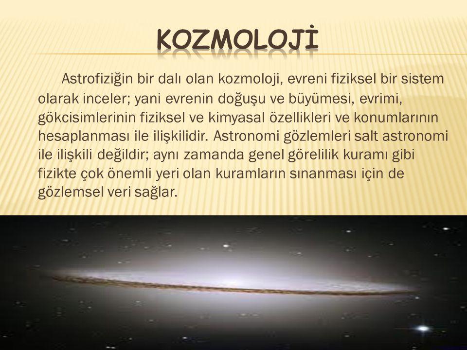 Astrofiziğin bir dalı olan kozmoloji, evreni fiziksel bir sistem olarak inceler; yani evrenin doğuşu ve büyümesi, evrimi, gökcisimlerinin fiziksel ve