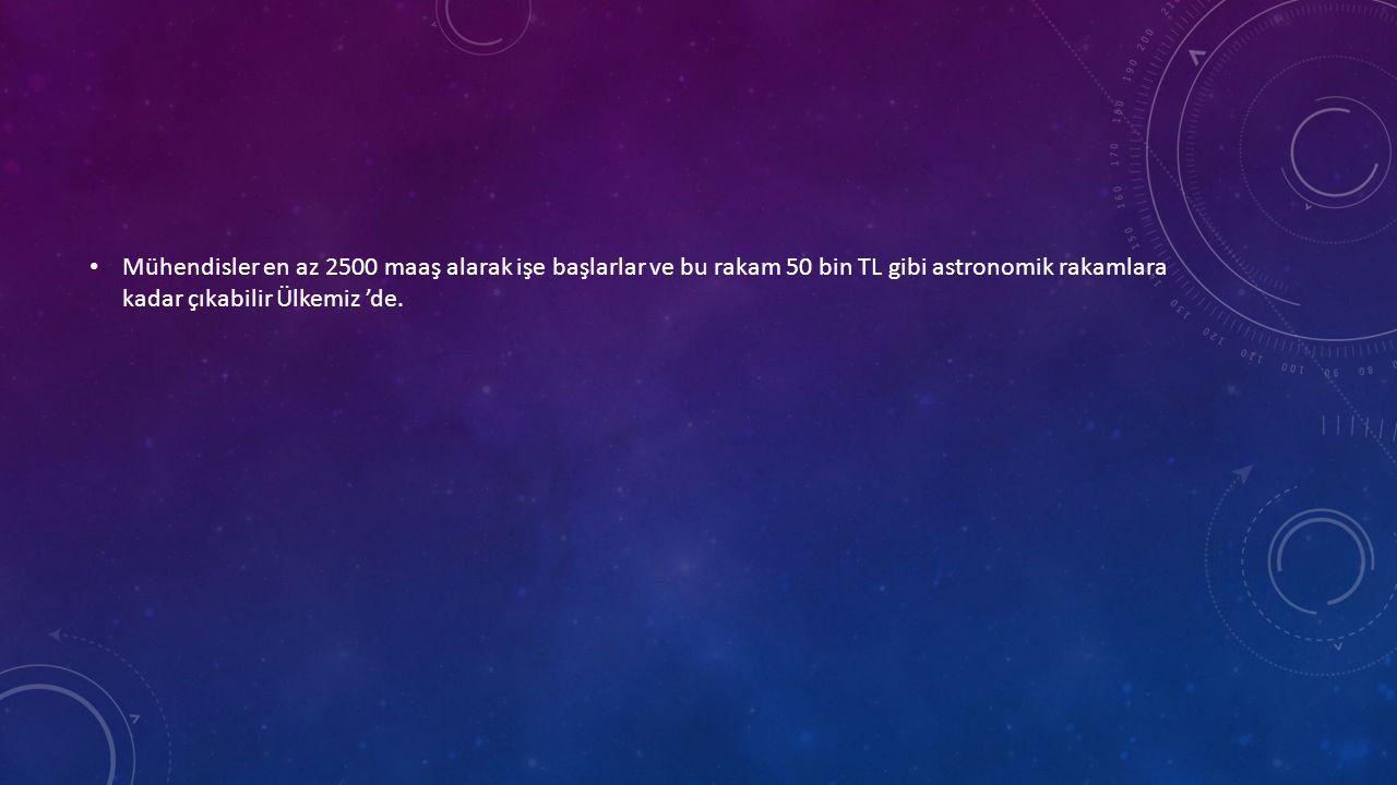 • Mühendisler en az 2500 maaş alarak işe başlarlar ve bu rakam 50 bin TL gibi astronomik rakamlara kadar çıkabilir Ülkemiz 'de.