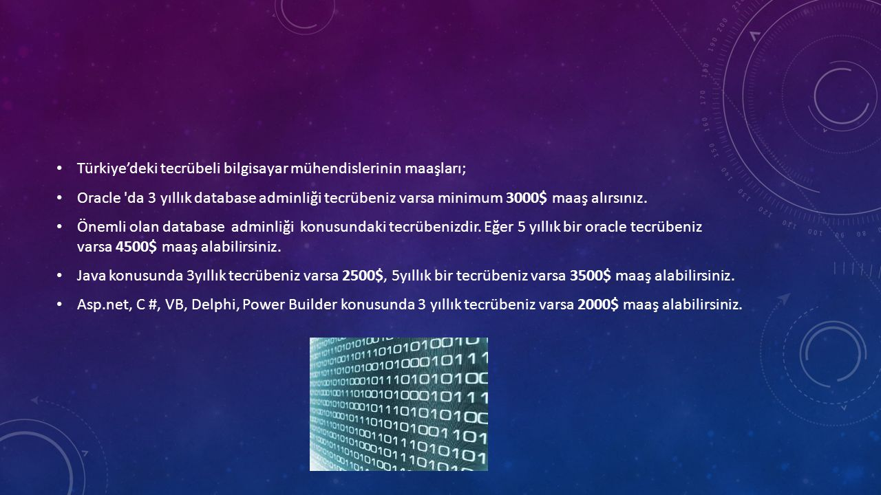 • Türkiye'deki tecrübeli bilgisayar mühendislerinin maaşları; • Oracle da 3 yıllık database adminliği tecrübeniz varsa minimum 3000$ maaş alırsınız.