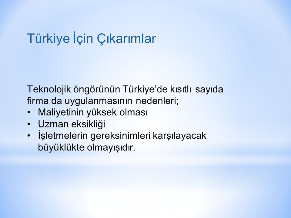 Teknolojik öngörünün Türkiye'de kısıtlı sayıda firma da uygulanmasının nedenleri; • Maliyetinin yüksek olması • Uzman eksikliği • İşletmelerin gereksinimleri karşılayacak büyüklükte olmayışıdır.