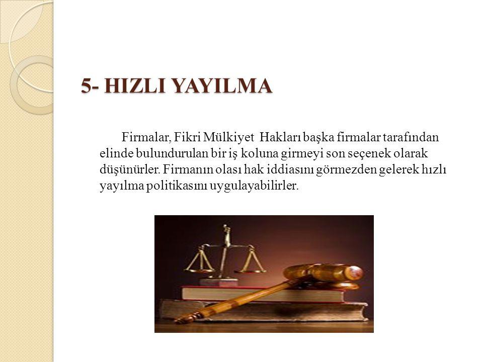 5- HIZLI YAYILMA Firmalar, Fikri Mülkiyet Hakları başka firmalar tarafından elinde bulundurulan bir iş koluna girmeyi son seçenek olarak düşünürler. F