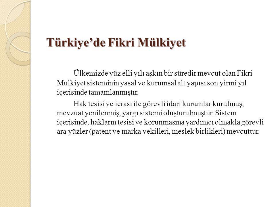 Türkiye'de Fikri Mülkiyet Ülkemizde yüz elli yılı aşkın bir süredir mevcut olan Fikri Mülkiyet sisteminin yasal ve kurumsal alt yapısı son yirmi yıl i