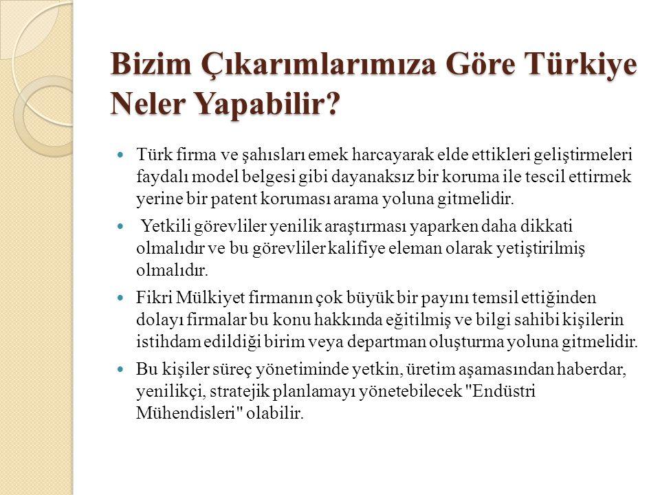 Bizim Çıkarımlarımıza Göre Türkiye Neler Yapabilir?  Türk firma ve şahısları emek harcayarak elde ettikleri geliştirmeleri faydalı model belgesi gibi
