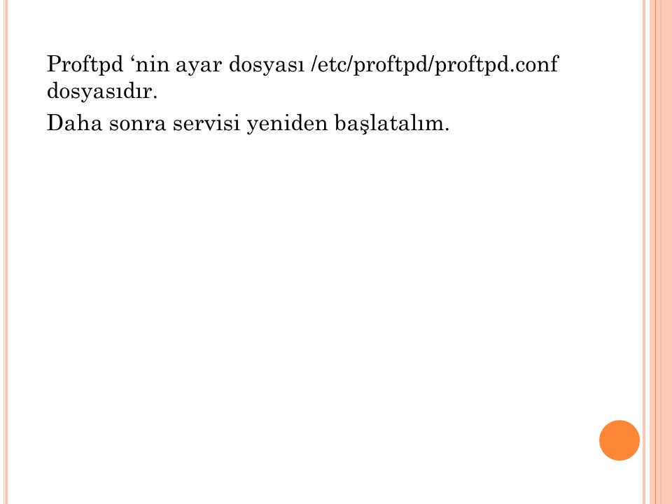 Proftpd 'nin ayar dosyası /etc/proftpd/proftpd.conf dosyasıdır. Daha sonra servisi yeniden başlatalım.