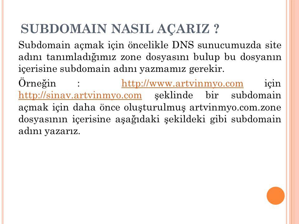SUBDOMAIN NASIL AÇARIZ ? Subdomain açmak için öncelikle DNS sunucumuzda site adını tanımladığımız zone dosyasını bulup bu dosyanın içerisine subdomain