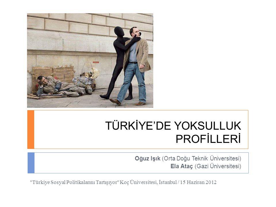 TÜRKİYE'DE YOKSULLUK PROFİLLERİ Oğuz Işık (Orta Doğu Teknik Üniversitesi) Ela Ataç (Gazi Üniversitesi)