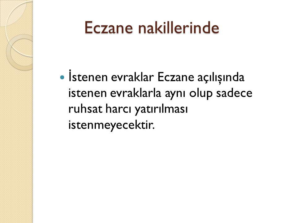 Eczane nakillerinde  İ stenen evraklar Eczane açılışında istenen evraklarla aynı olup sadece ruhsat harcı yatırılması istenmeyecektir.