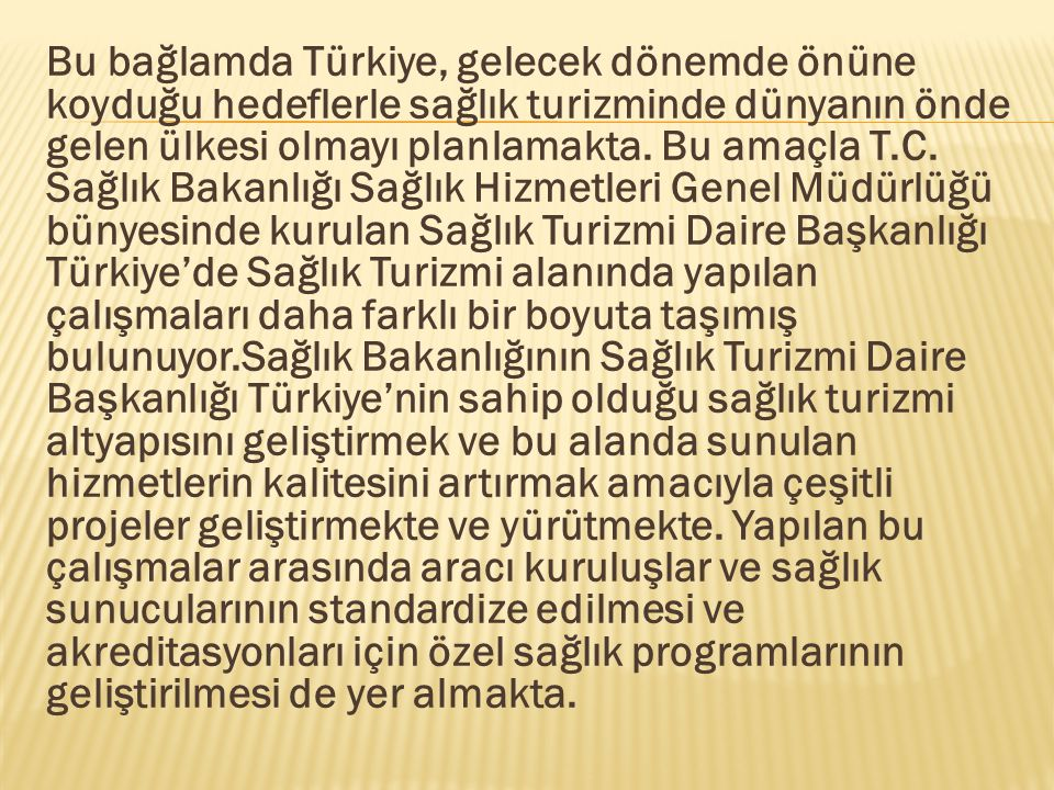 Bu bağlamda Türkiye, gelecek dönemde önüne koyduğu hedeflerle sağlık turizminde dünyanın önde gelen ülkesi olmayı planlamakta. Bu amaçla T.C. Sağlık B