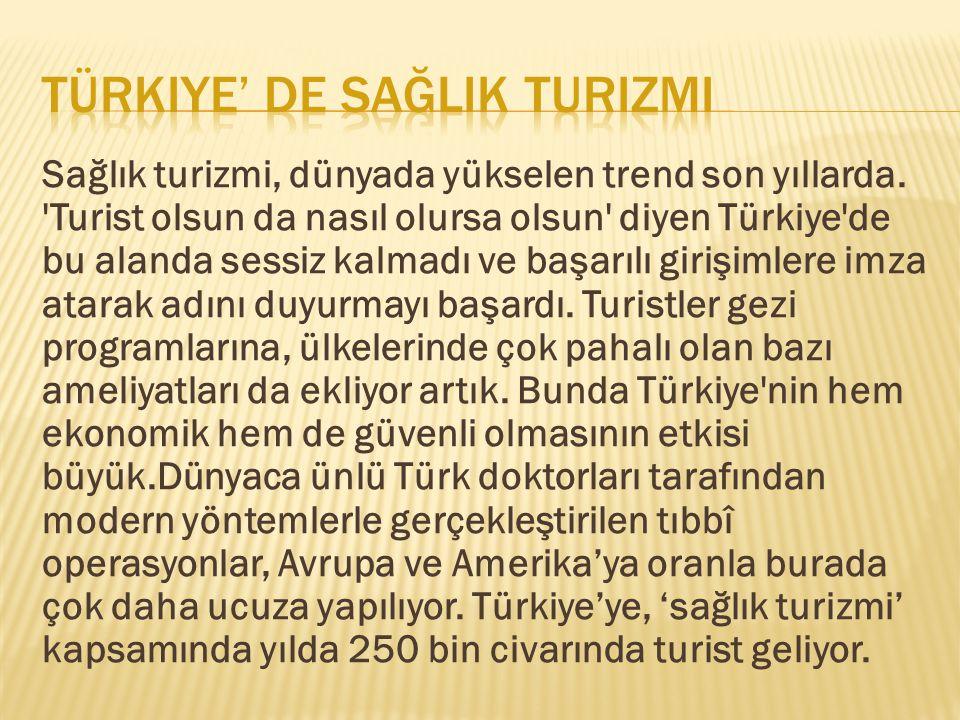 Sağlık turizmi, dünyada yükselen trend son yıllarda. 'Turist olsun da nasıl olursa olsun' diyen Türkiye'de bu alanda sessiz kalmadı ve başarılı girişi