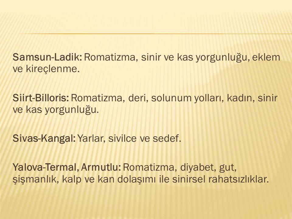 Samsun-Ladik: Romatizma, sinir ve kas yorgunluğu, eklem ve kireçlenme. Siirt-Billoris: Romatizma, deri, solunum yolları, kadın, sinir ve kas yorgunluğ
