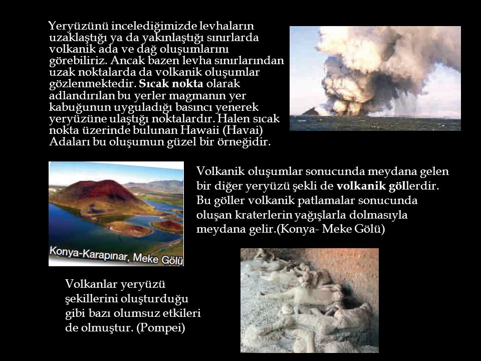 Yeryüzünü incelediğimizde levhaların uzaklaştığı ya da yakınlaştığı sınırlarda volkanik ada ve dağ oluşumlarını görebiliriz. Ancak bazen levha sınırla