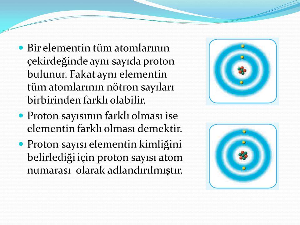  Bir elementin tüm atomlarının çekirdeğinde aynı sayıda proton bulunur. Fakat aynı elementin tüm atomlarının nötron sayıları birbirinden farklı olabi