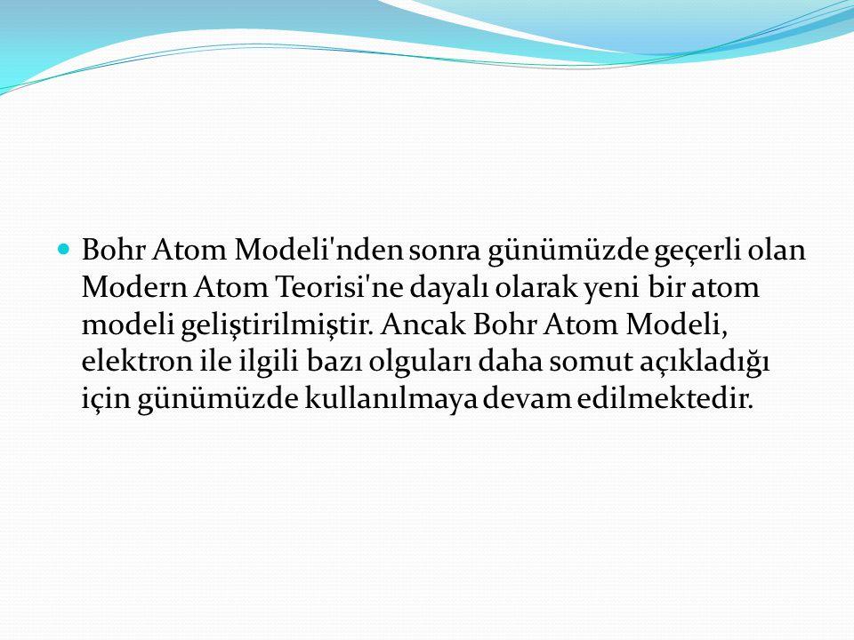  Bohr Atom Modeli'nden sonra günümüzde geçerli olan Modern Atom Teorisi'ne dayalı olarak yeni bir atom modeli geliştirilmiştir. Ancak Bohr Atom Model