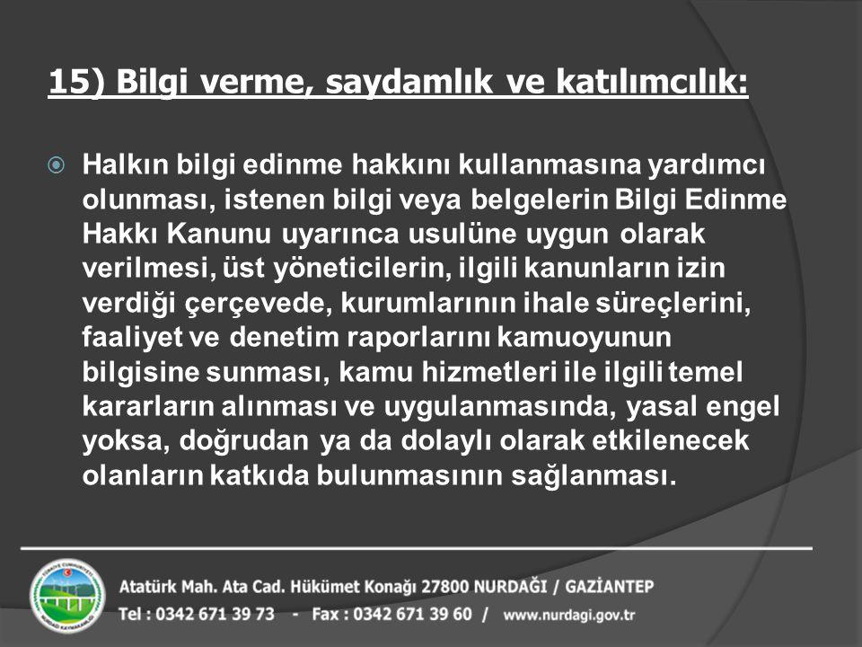 15) Bilgi verme, saydamlık ve katılımcılık:  Halkın bilgi edinme hakkını kullanmasına yardımcı olunması, istenen bilgi veya belgelerin Bilgi Edinme H