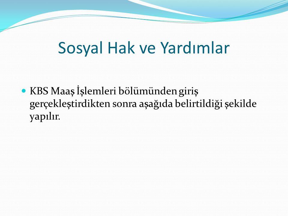 Sosyal Hak ve Yardımlar Sosyal Hak ve Yardımlar  KBS Maaş İşlemleri bölümünden giriş gerçekleştirdikten sonra aşağıda belirtildiği şekilde yapılır.