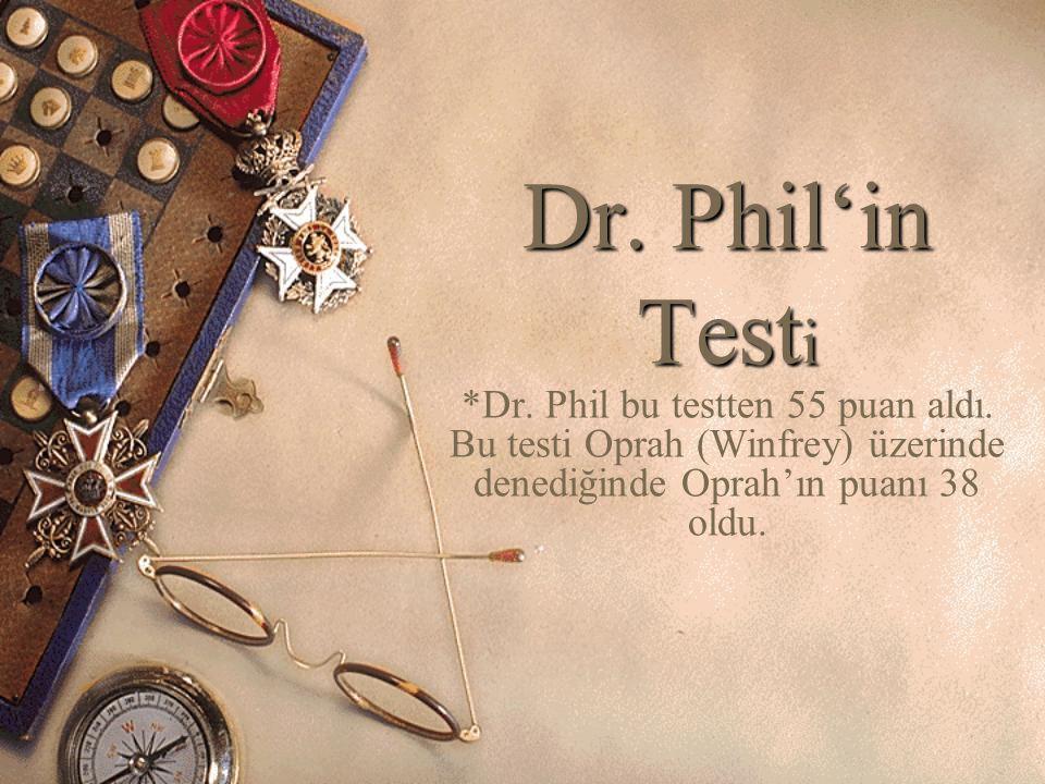 Dr. Phil'in Test i *Dr. Phil bu testten 55 puan aldı. Bu testi Oprah (Winfrey) üzerinde denediğinde Oprah'ın puanı 38 oldu.